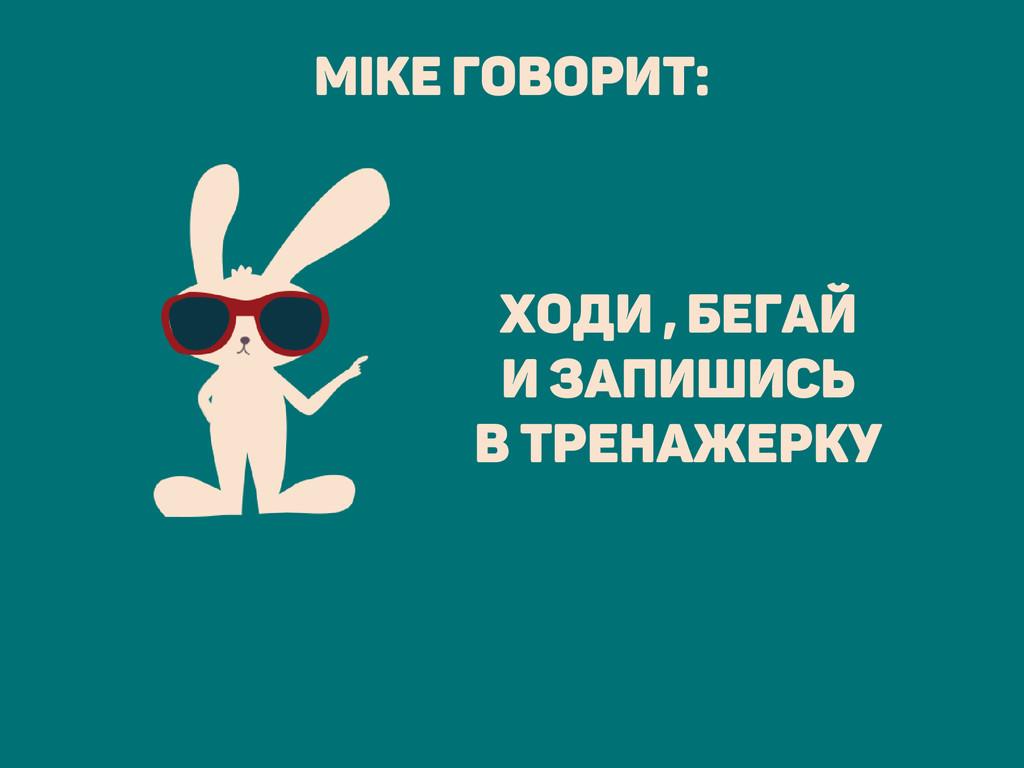 ходи , бегай и запишись в тренажерку Mike говор...