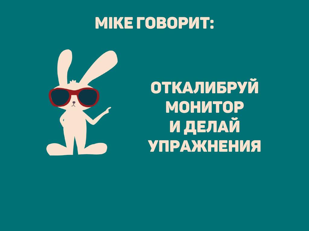 откалибруй монитор и делай упражнения Mike гово...