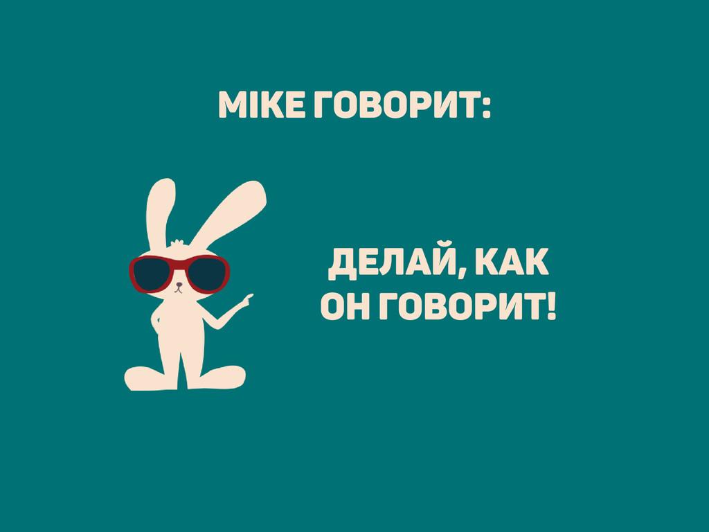 Делай, как он говорит! Mike говорит: