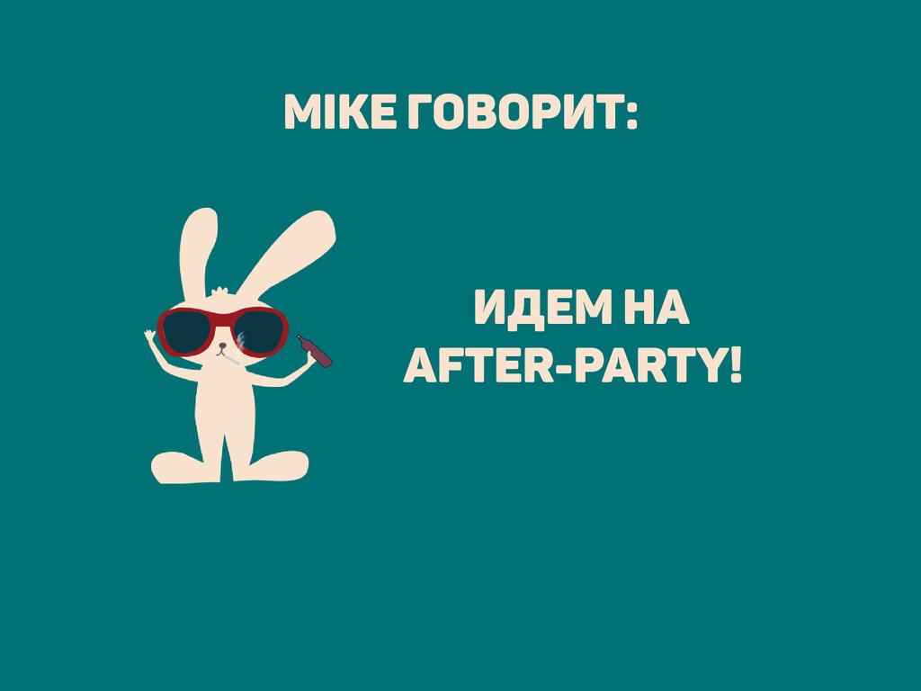 Mike говорит: идем на after-party!