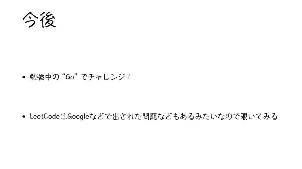 """今後 • 勉強中の """"Go"""" でチャレンジ! • LeetCodeはGoogleなどで出された..."""