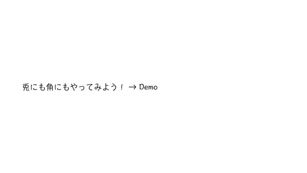 兎にも角にもやってみよう! → Demo