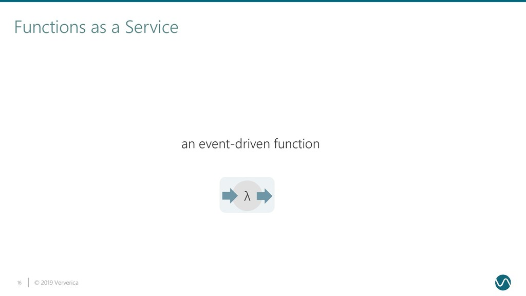 © 2019 Ververica 16 Functions as a Service λ an...