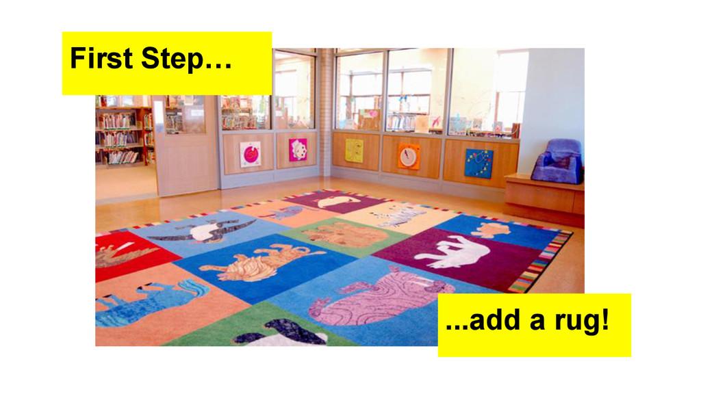First Step… ...add a rug!
