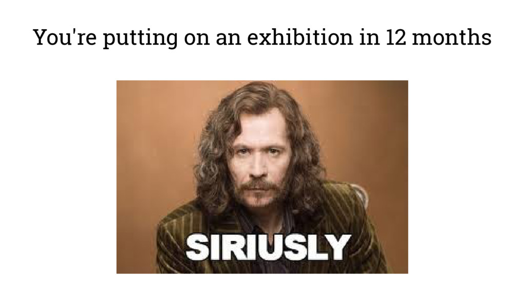 You're putting on an exhibition in 12 months