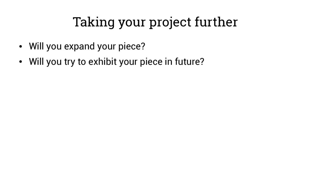 Taking your project further ● Will you expand y...