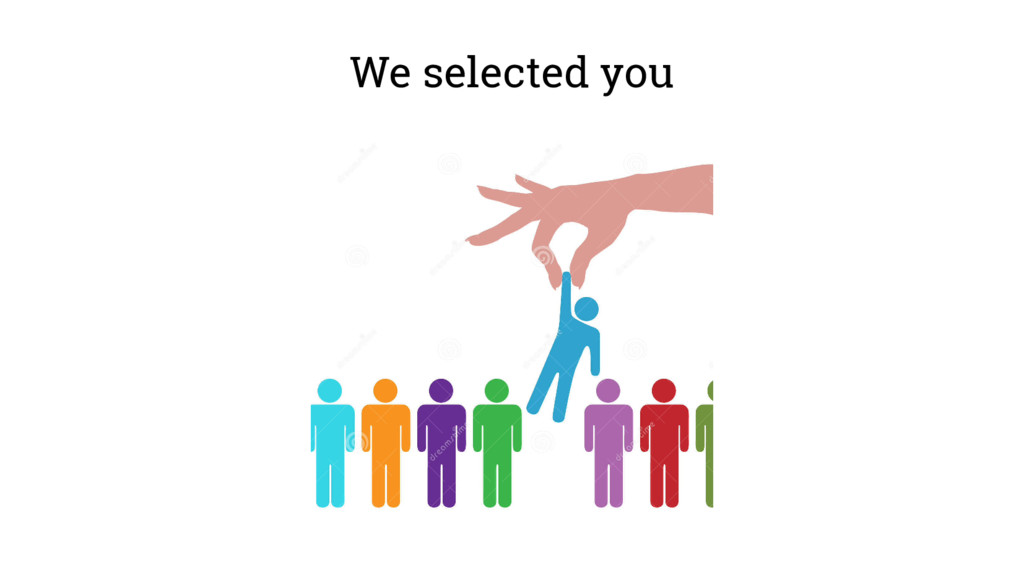 We selected you