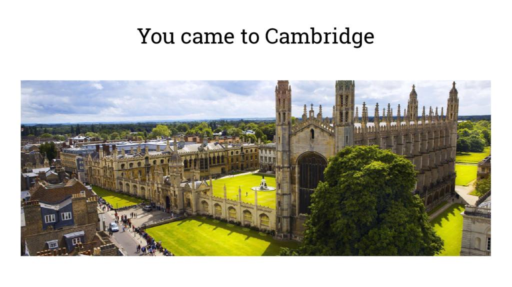 You came to Cambridge