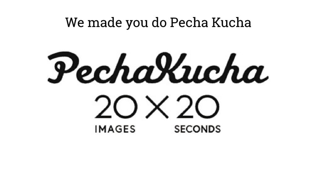 We made you do Pecha Kucha