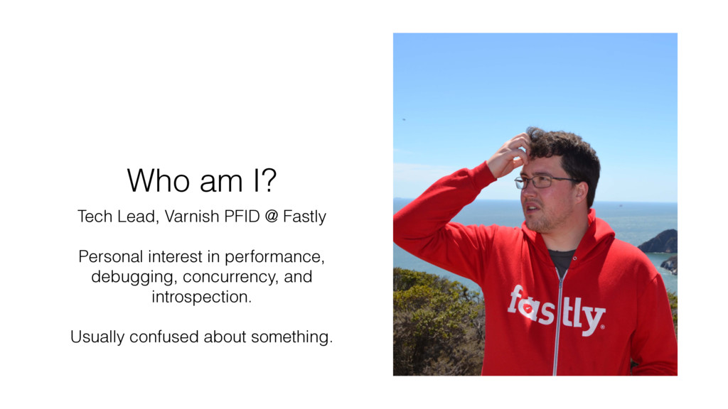 Who am I? Tech Lead, Varnish PFID @ Fastly Pers...