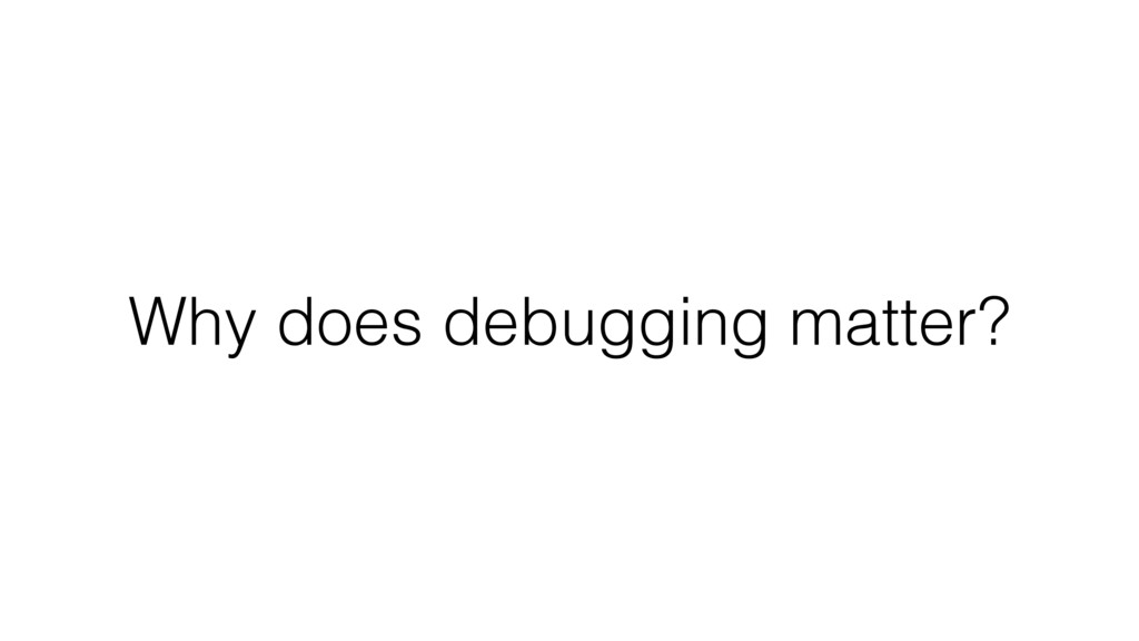 Why does debugging matter?