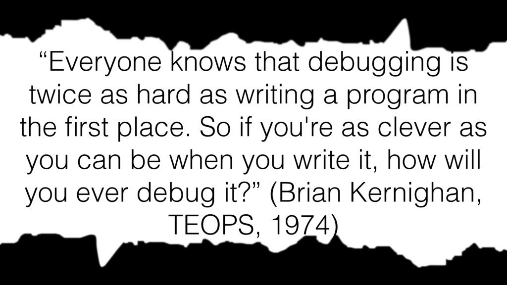 """Everyone knows that debugging is twice as hard..."
