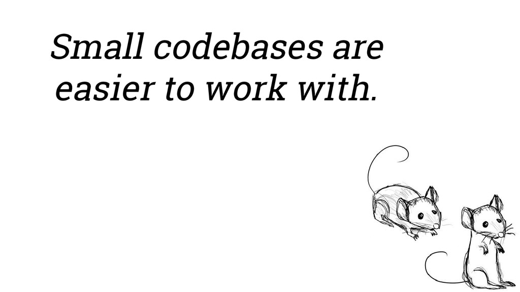 Small codebases are easier to work with.