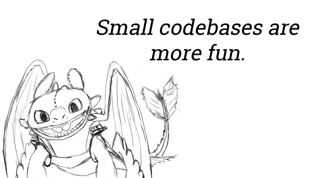 Small codebases are more fun.