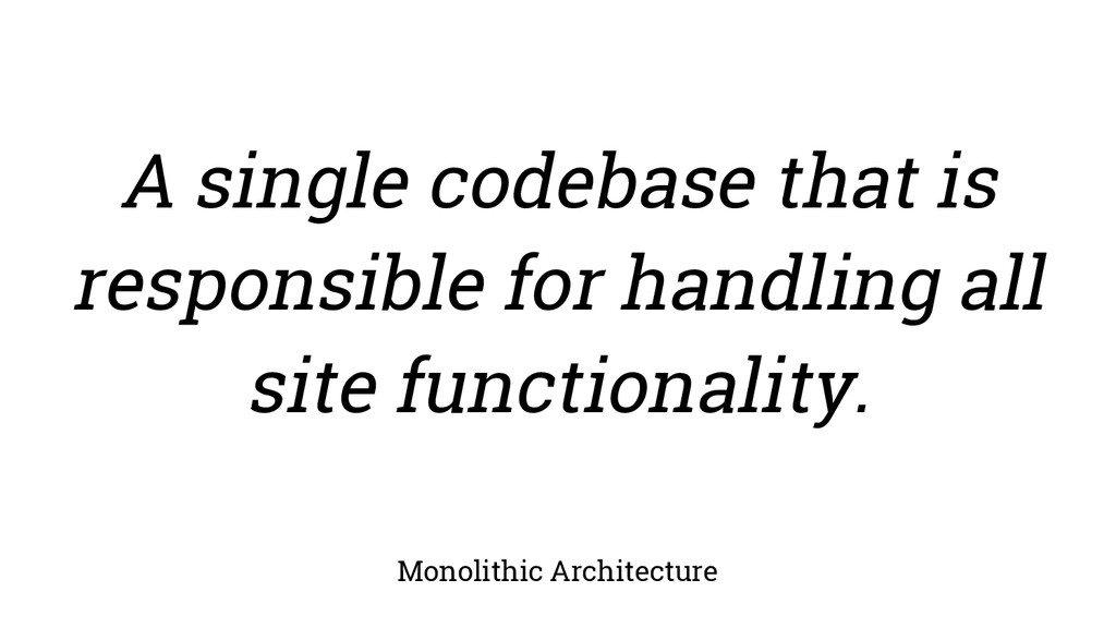 Monolithic Architecture A single codebase that ...