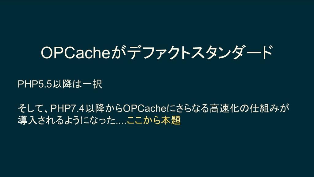OPCacheがデファクトスタンダード PHP5.5以降は一択 そして、PHP7.4以降からO...
