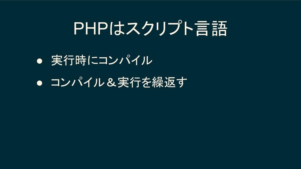 PHPはスクリプト言語 ● 実行時にコンパイル ● コンパイル&実行を繰返す