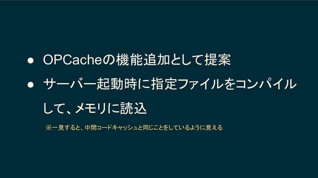 ● OPCacheの機能追加として提案 ● サーバー起動時に指定ファイルをコンパイル して、メ...