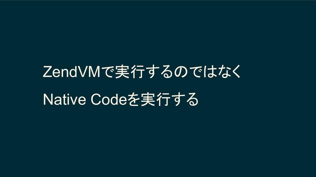 ZendVMで実行するのではなく Native Codeを実行する
