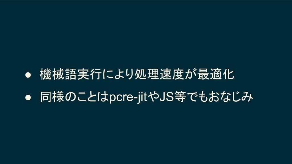 ● 機械語実行により処理速度が最適化 ● 同様のことはpcre-jitやJS等でもおなじみ