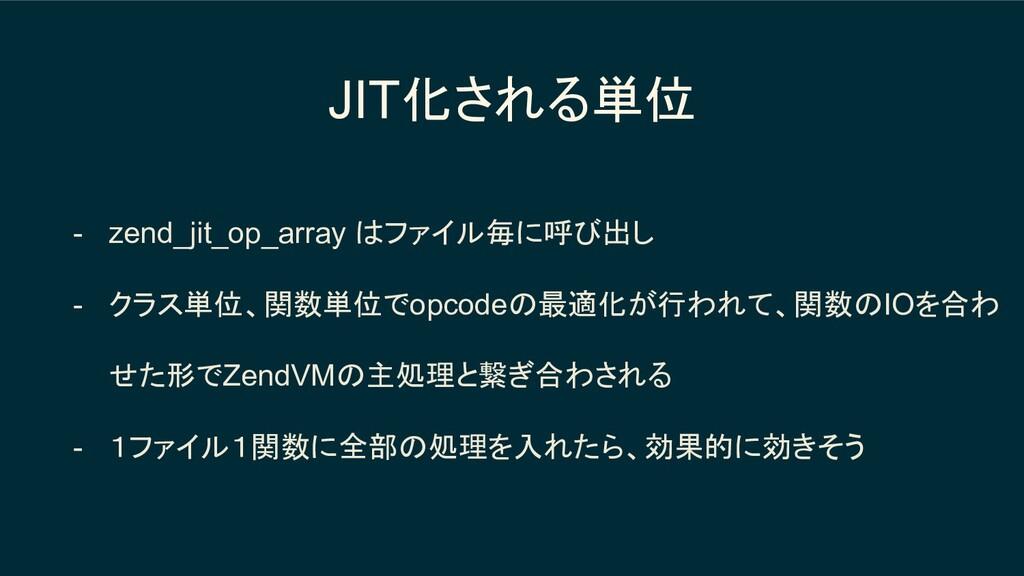 JIT化される単位 - zend_jit_op_array はファイル毎に呼び出し - クラス...
