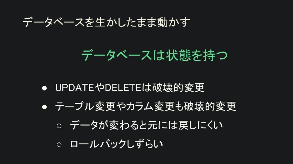データベースは状態を持つ ● UPDATEやDELETEは破壊的変更 ● テーブル変更やカ...