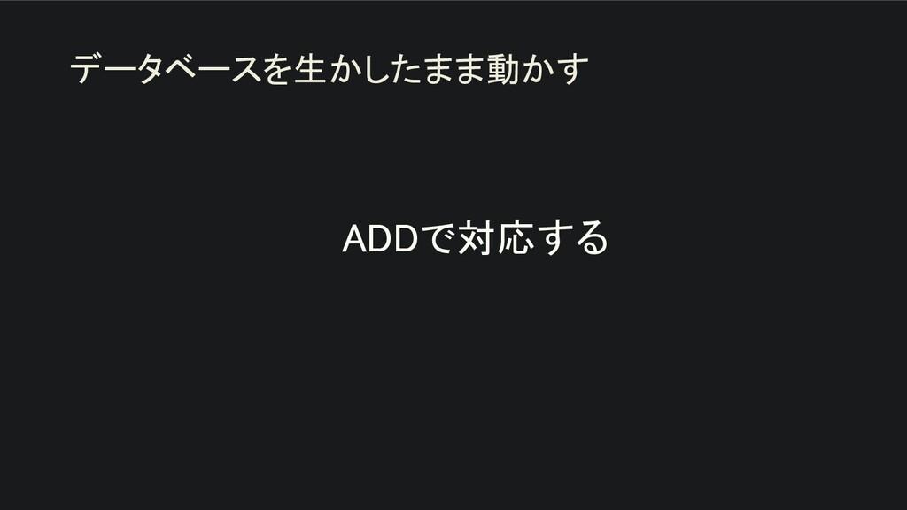 ADDで対応する   データベースを生かしたまま動かす
