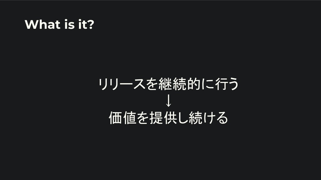 リリースを継続的に行う ↓ 価値を提供し続ける What is it?