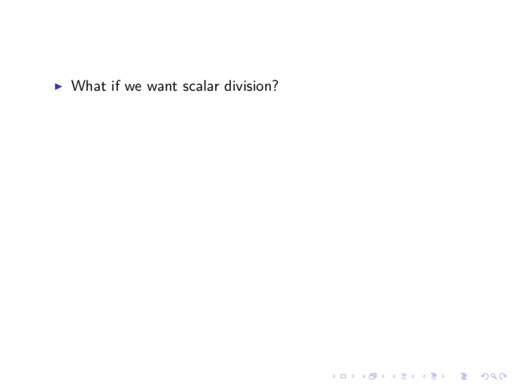 What if we want scalar division?
