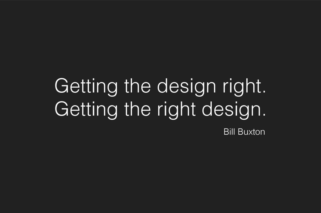 Getting the design right. Getting the right des...