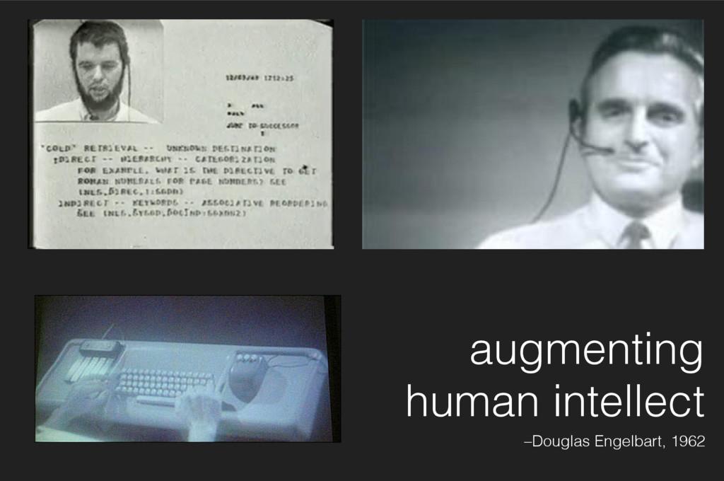 augmenting human intellect –Douglas Engelbart, ...
