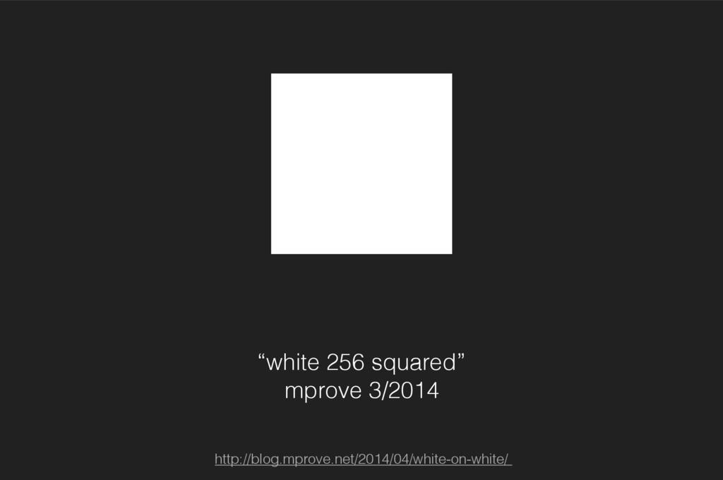 """""""white 256 squared"""" mprove 3/2014 http://blog.m..."""