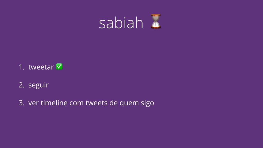 sabiah ⏳ 1. tweetar ✅ 2. seguir 3. ver timeline...