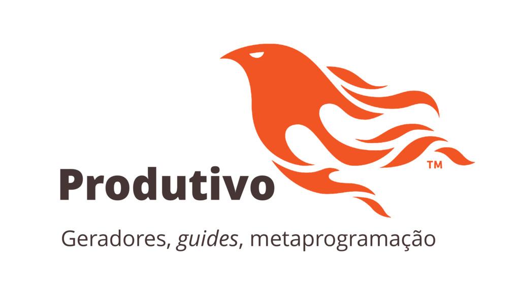Produtivo Geradores, guides, metaprogramação