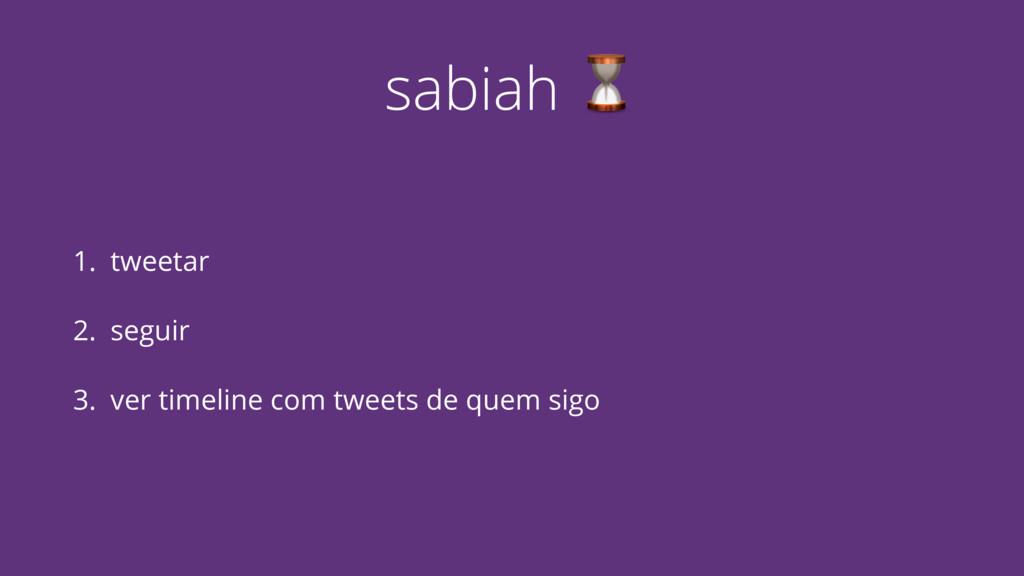 sabiah ⏳ 1. tweetar 2. seguir 3. ver timeline c...
