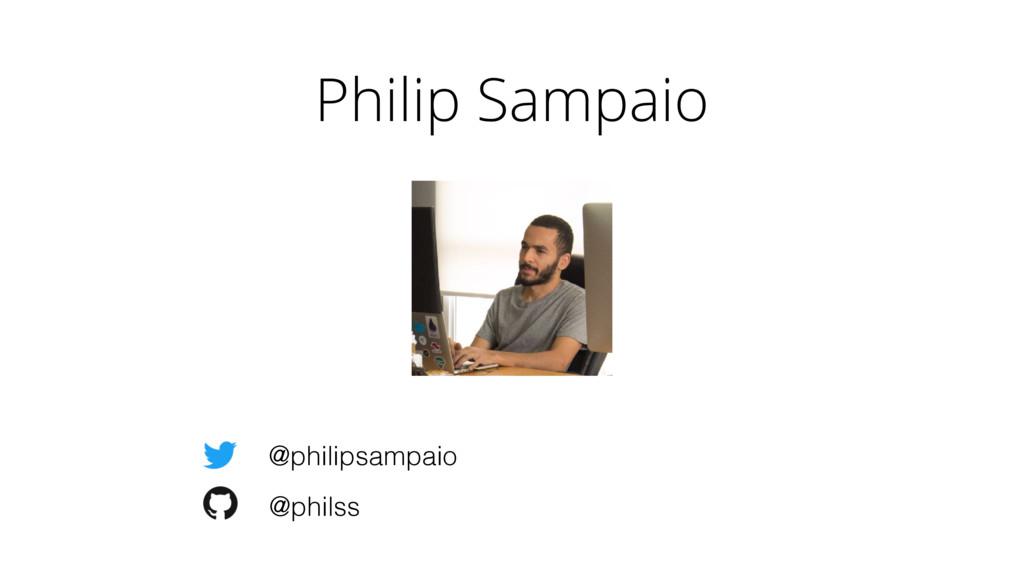 Philip Sampaio @philipsampaio @philss