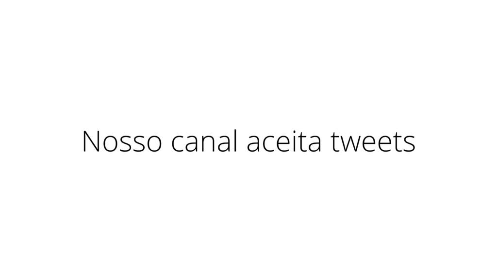 Nosso canal aceita tweets