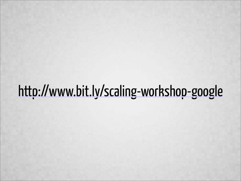 http://www.bit.ly/scaling-workshop-google