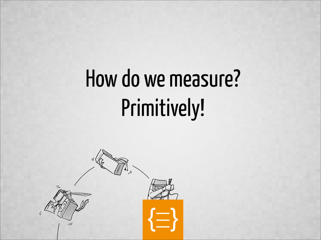 text How do we measure? Primitively!