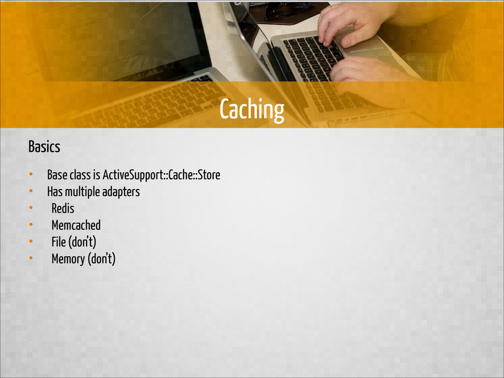 Basics • Base class is ActiveSupport::Cache::St...
