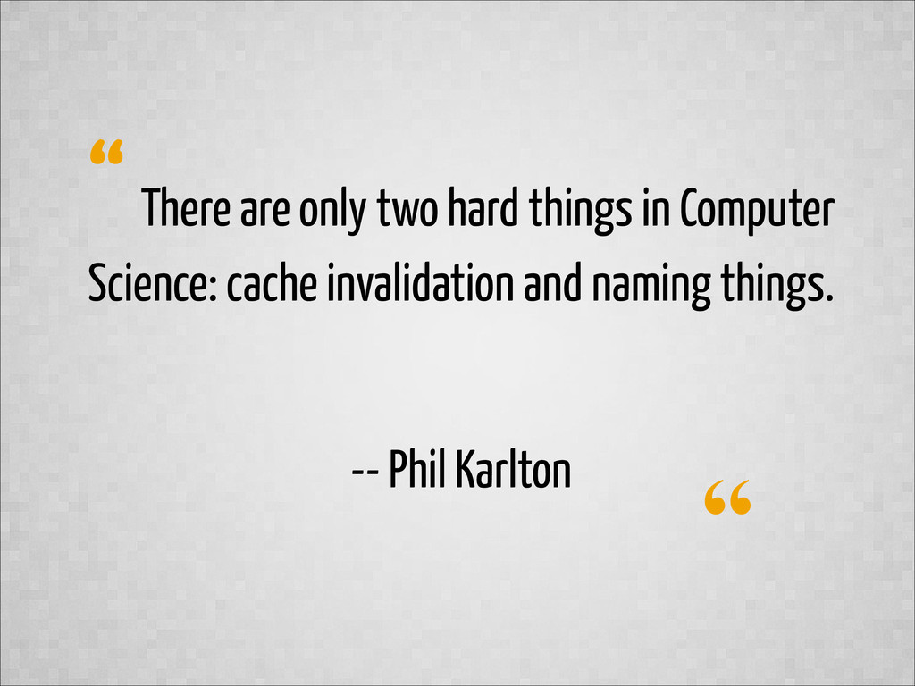 """"""" """" There are only two hard things in Computer ..."""