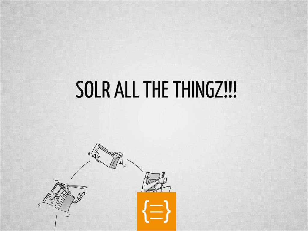 text SOLR ALL THE THINGZ!!!