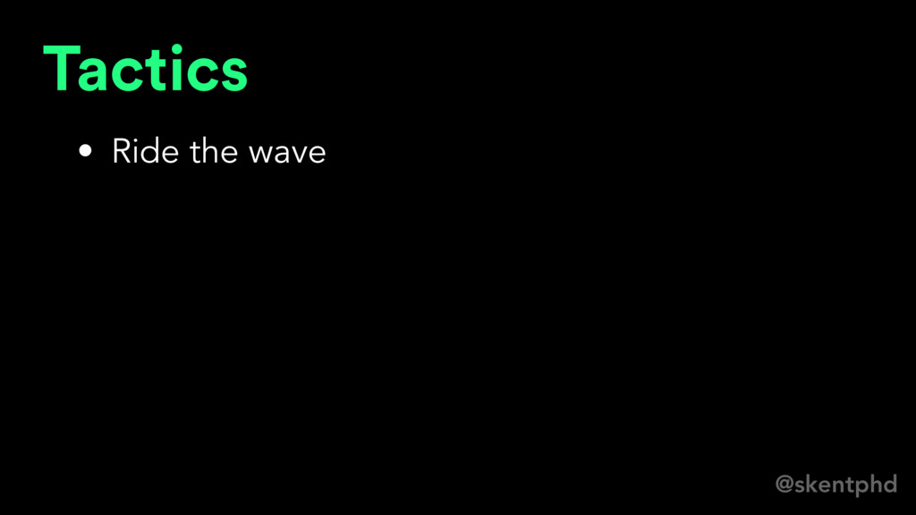 @skentphd Tactics • Ride the wave