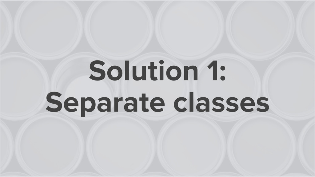 Solution 1: Separate classes