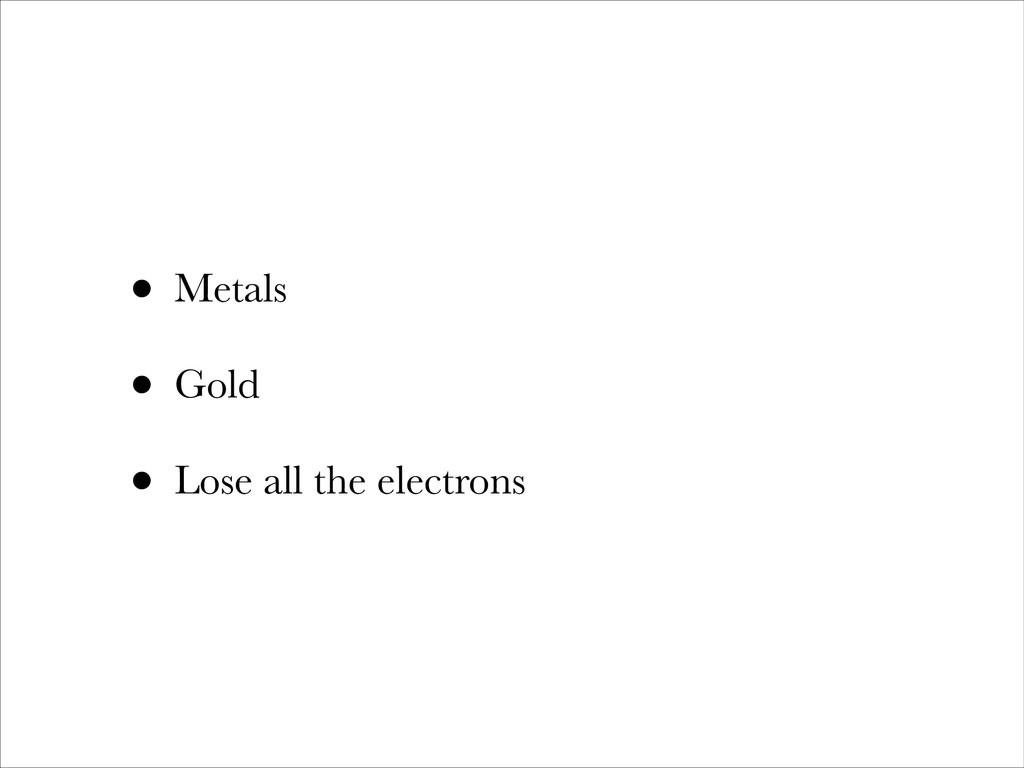 • Metals • Gold • Lose all the electrons