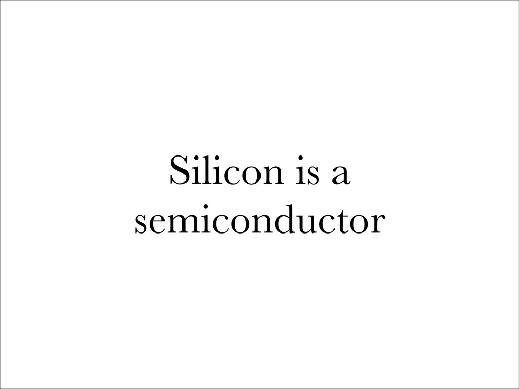 Silicon is a semiconductor