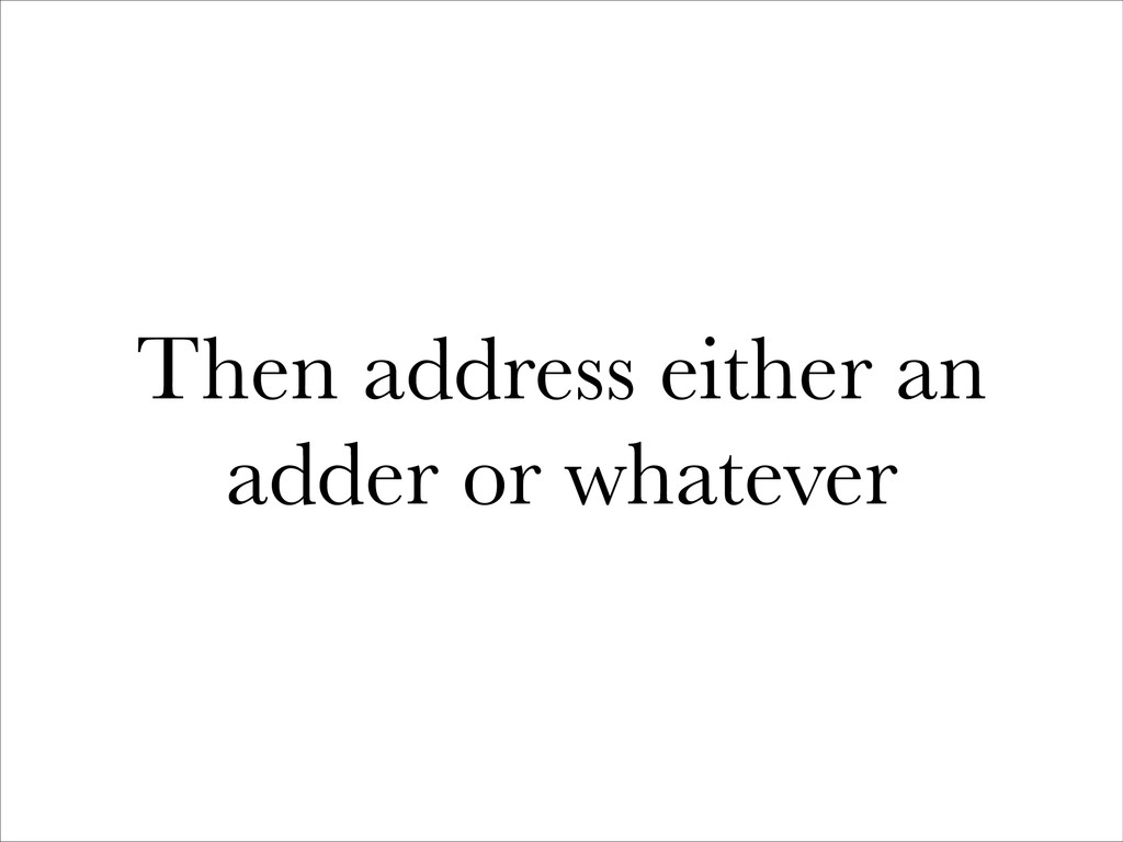Then address either an adder or whatever