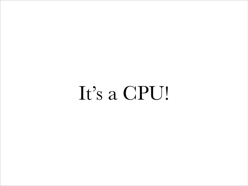 It's a CPU!