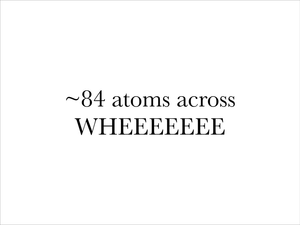 ~84 atoms across WHEEEEEEE