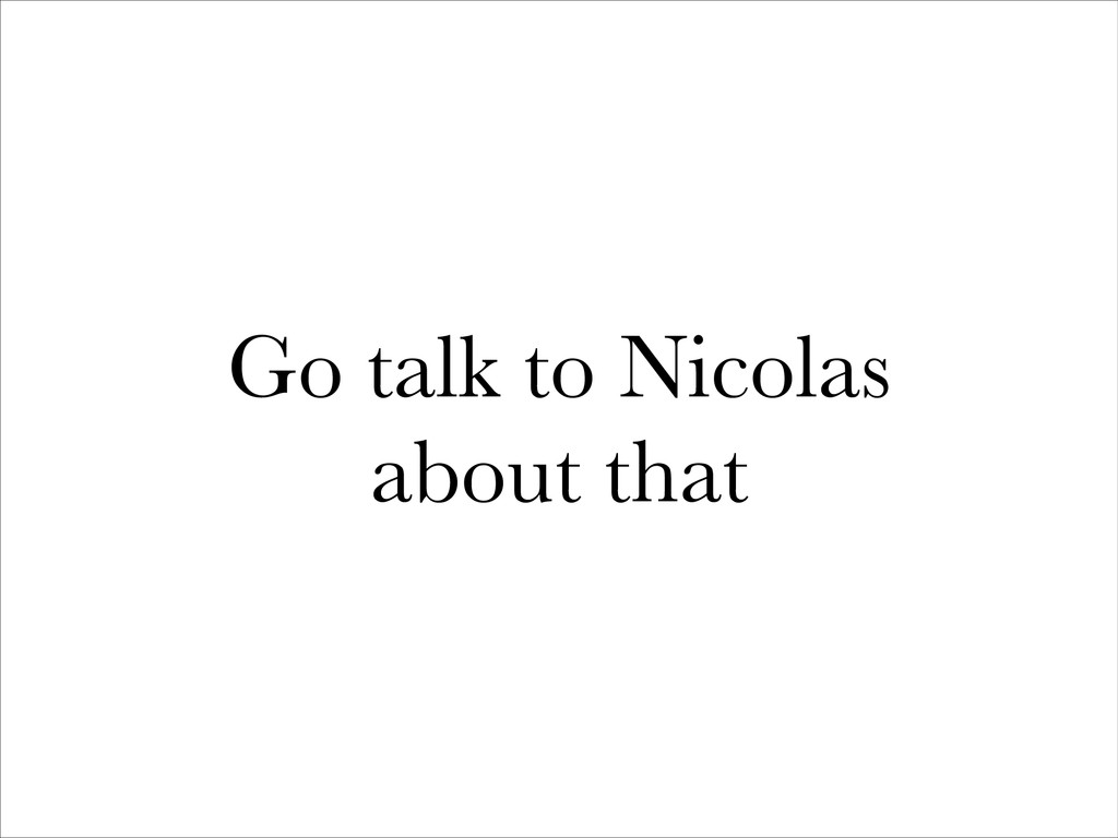 Go talk to Nicolas about that